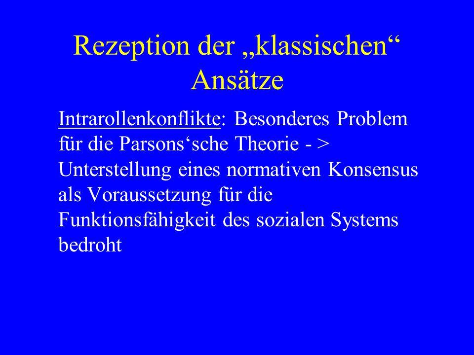 Rezeption der klassischen Ansätze Intrarollenkonflikte: Besonderes Problem für die Parsonssche Theorie - > Unterstellung eines normativen Konsensus als Voraussetzung für die Funktionsfähigkeit des sozialen Systems bedroht