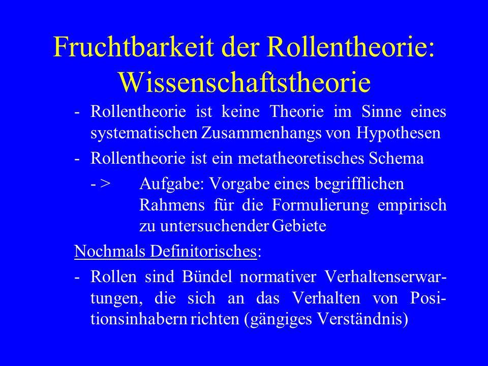 Fruchtbarkeit der Rollentheorie: Wissenschaftstheorie -Rollentheorie ist keine Theorie im Sinne eines systematischen Zusammenhangs von Hypothesen -Rollentheorie ist ein metatheoretisches Schema - >Aufgabe: Vorgabe eines begrifflichen Rahmens für die Formulierung empirisch zu untersuchender Gebiete Nochmals Definitorisches: -Rollen sind Bündel normativer Verhaltenserwar- tungen, die sich an das Verhalten von Posi- tionsinhabern richten (gängiges Verständnis)