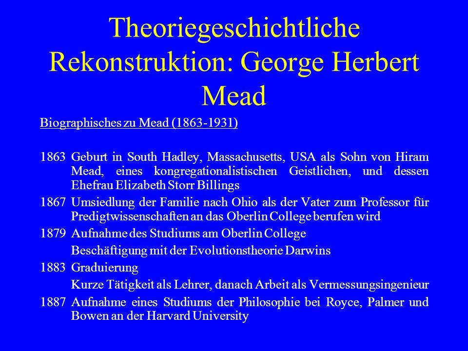 Theoriegeschichtliche Rekonstruktion: George Herbert Mead Biographisches zu Mead (1863-1931) 1863Geburt in South Hadley, Massachusetts, USA als Sohn v