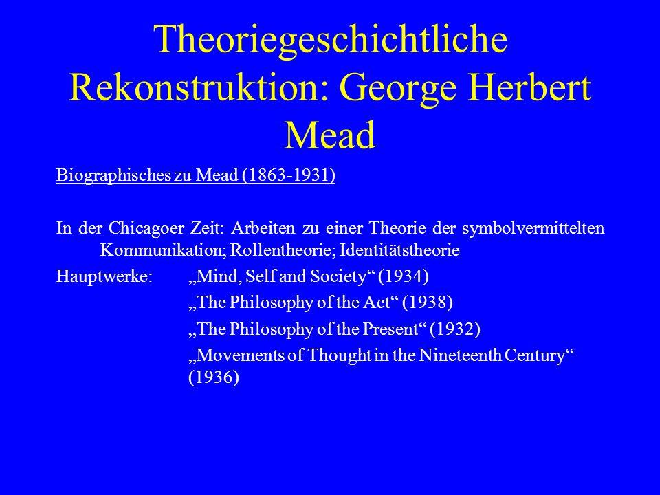 Theoriegeschichtliche Rekonstruktion: George Herbert Mead Biographisches zu Mead (1863-1931) In der Chicagoer Zeit: Arbeiten zu einer Theorie der symb