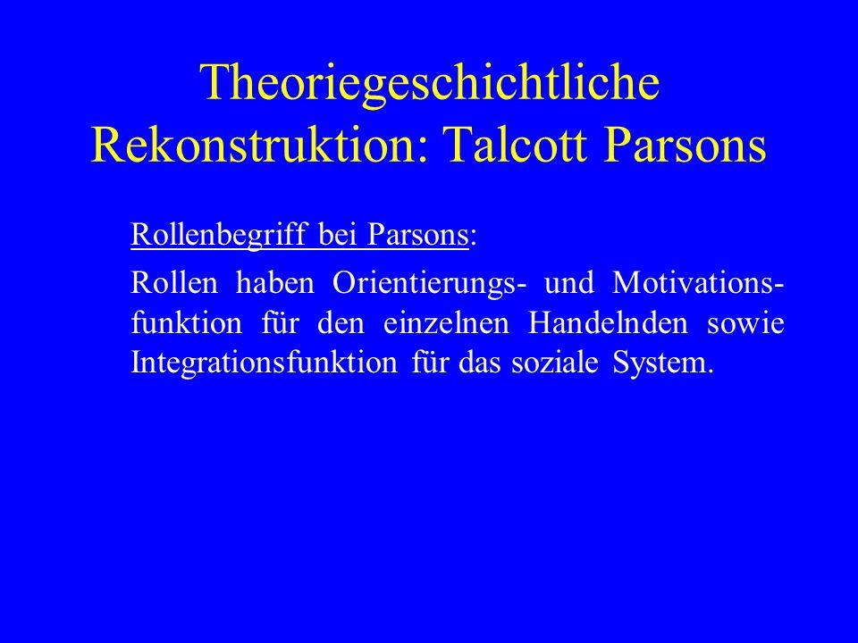 Theoriegeschichtliche Rekonstruktion: Talcott Parsons Rollenbegriff bei Parsons: Rollen haben Orientierungs- und Motivations- funktion für den einzelnen Handelnden sowie Integrationsfunktion für das soziale System.