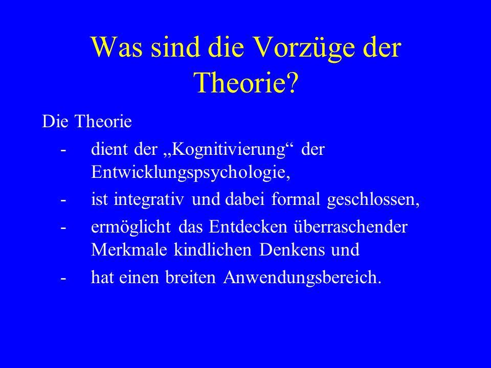 Was sind die Vorzüge der Theorie? Die Theorie - dient der Kognitivierung der Entwicklungspsychologie, -ist integrativ und dabei formal geschlossen, -e
