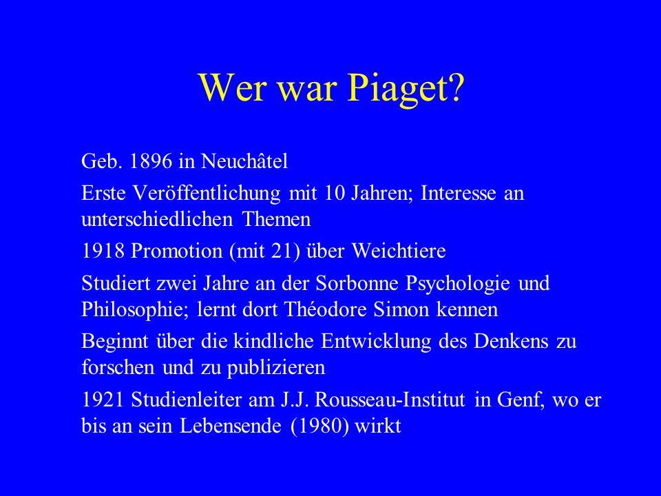 Wer war Piaget? Geb. 1896 in Neuchâtel Erste Veröffentlichung mit 10 Jahren; Interesse an unterschiedlichen Themen 1918 Promotion (mit 21) über Weicht