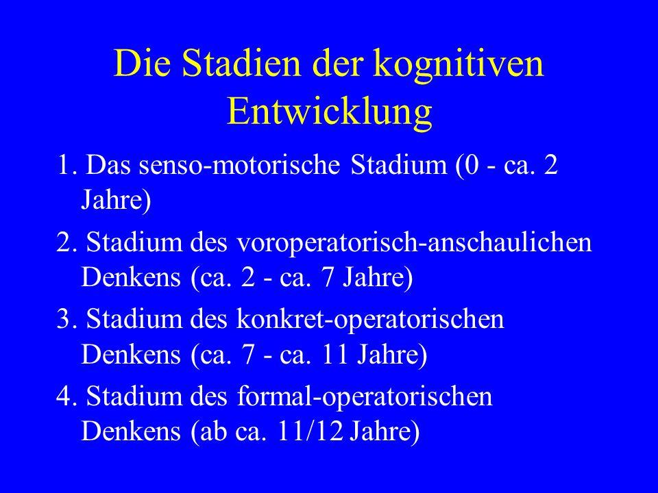 Die Stadien der kognitiven Entwicklung 1. Das senso-motorische Stadium (0 - ca. 2 Jahre) 2. Stadium des voroperatorisch-anschaulichen Denkens (ca. 2 -