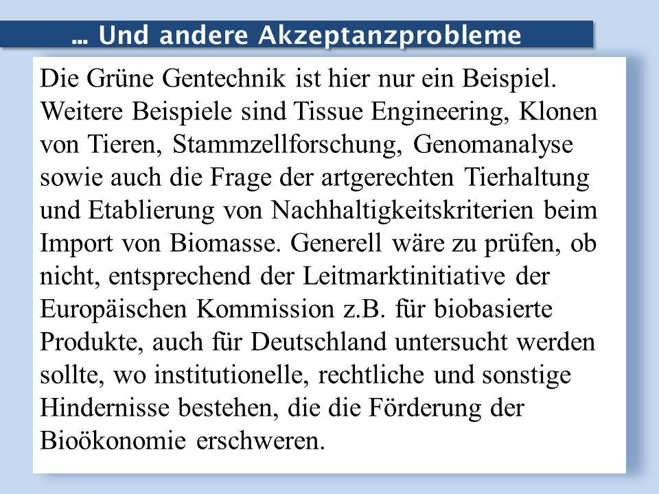 ... Und andere Akzeptanzprobleme Die Grüne Gentechnik ist hier nur ein Beispiel. Weitere Beispiele sind Tissue Engineering, Klonen von Tieren, Stammze