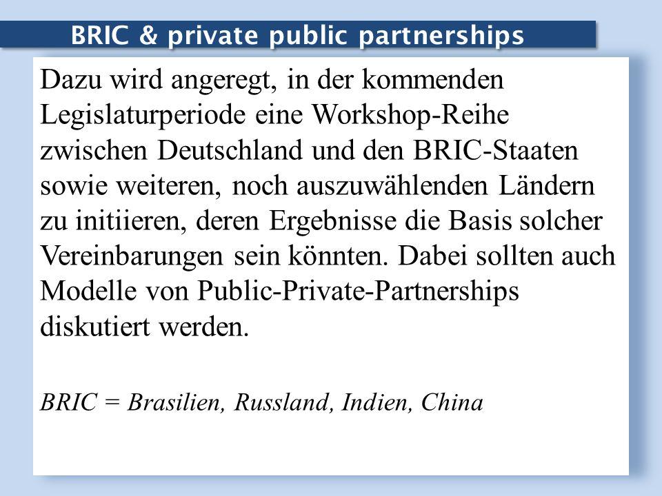 BRIC & private public partnerships Dazu wird angeregt, in der kommenden Legislaturperiode eine Workshop-Reihe zwischen Deutschland und den BRIC-Staate