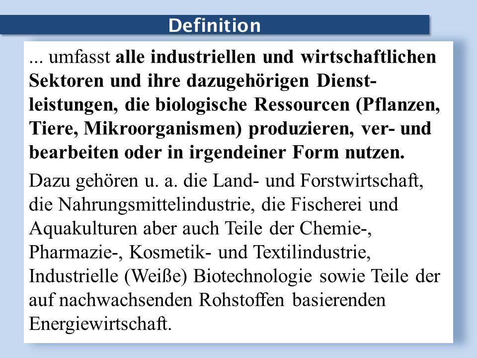 Definition... umfasst alle industriellen und wirtschaftlichen Sektoren und ihre dazugehörigen Dienst- leistungen, die biologische Ressourcen (Pflanzen