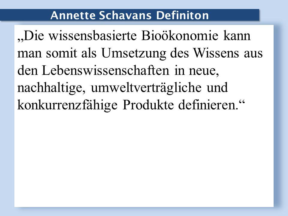 Annette Schavans Definiton Die wissensbasierte Bioökonomie kann man somit als Umsetzung des Wissens aus den Lebenswissenschaften in neue, nachhaltige,