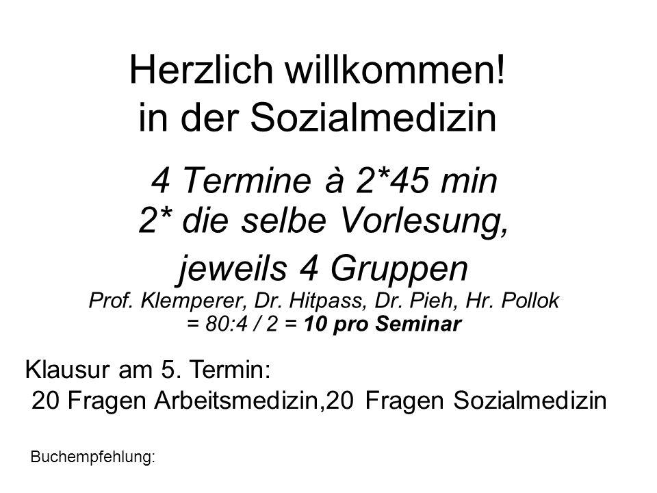 Herzlich willkommen! in der Sozialmedizin 4 Termine à 2*45 min 2* die selbe Vorlesung, jeweils 4 Gruppen Prof. Klemperer, Dr. Hitpass, Dr. Pieh, Hr. P