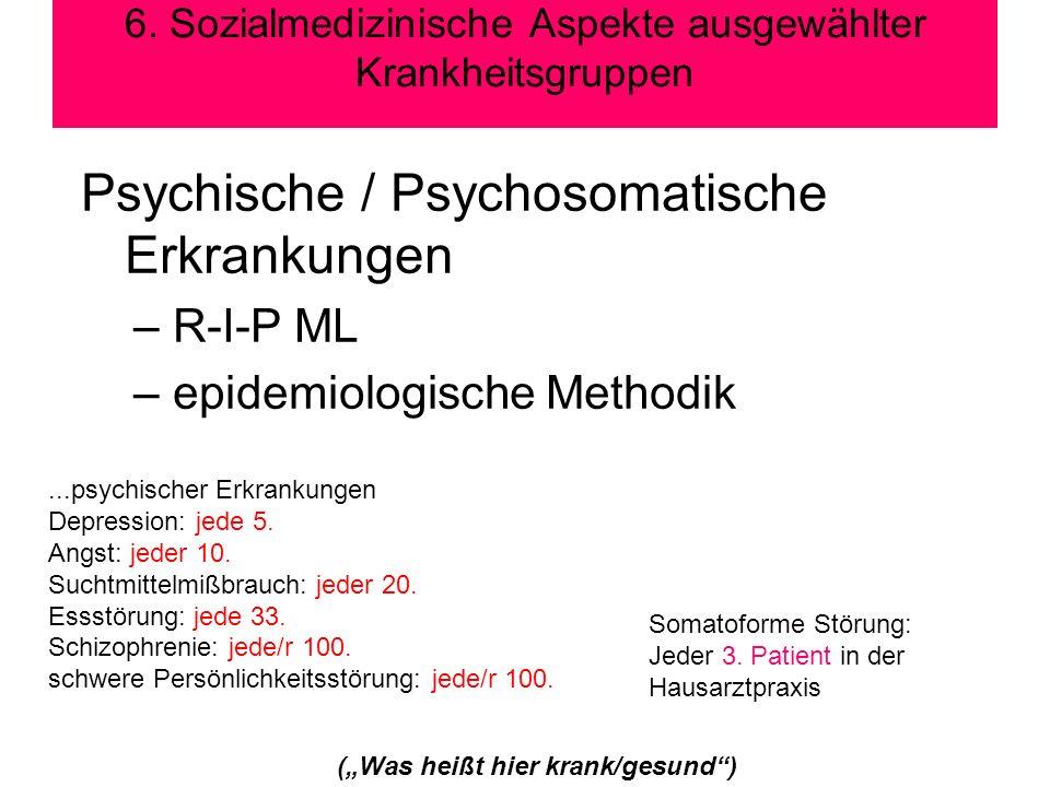 6. Sozialmedizinische Aspekte ausgewählter Krankheitsgruppen Psychische / Psychosomatische Erkrankungen –R-I-P ML –epidemiologische Methodik (Was heiß