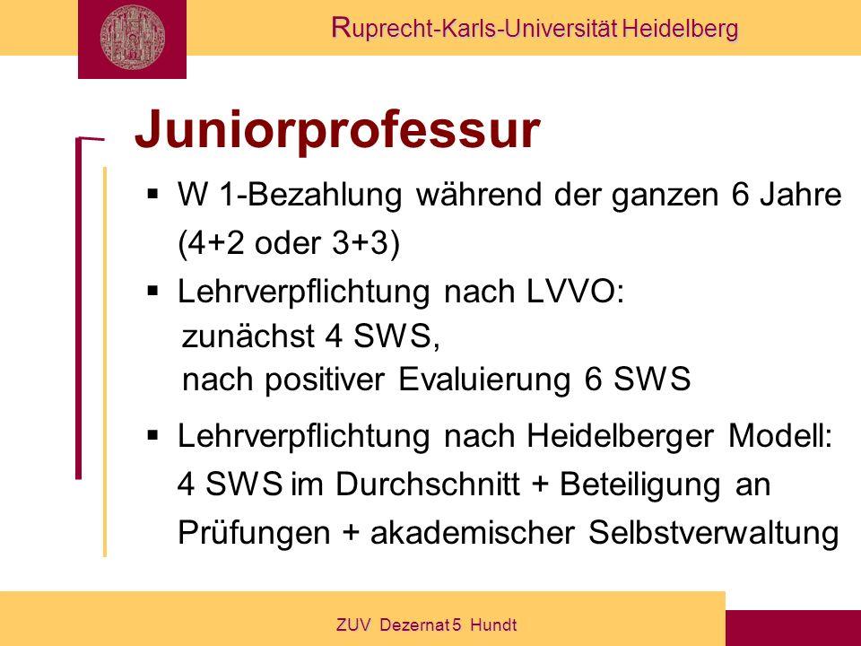 R uprecht-Karls-Universität Heidelberg ZUV Dezernat 5 Hundt Juniorprofessur W 1-Bezahlung während der ganzen 6 Jahre (4+2 oder 3+3) Lehrverpflichtung nach LVVO: zunächst 4 SWS, nach positiver Evaluierung 6 SWS Lehrverpflichtung nach Heidelberger Modell: 4 SWS im Durchschnitt + Beteiligung an Prüfungen + akademischer Selbstverwaltung