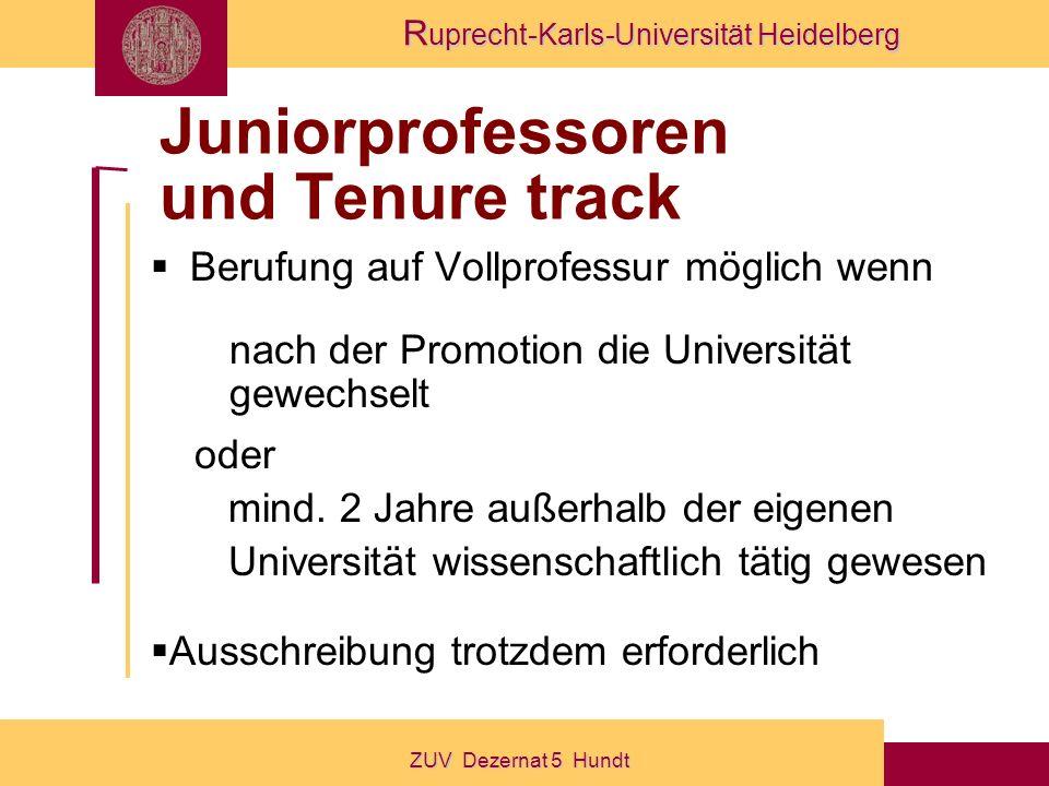 R uprecht-Karls-Universität Heidelberg ZUV Dezernat 5 Hundt Juniorprofessoren und Tenure track Berufung auf Vollprofessur möglich wenn nach der Promotion die Universität gewechselt oder mind.
