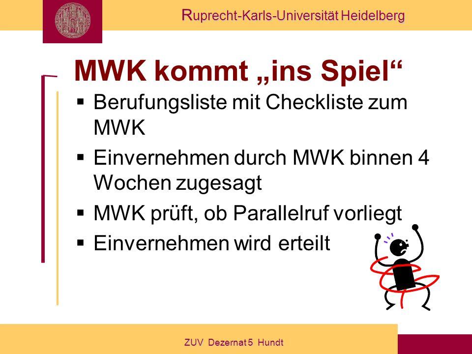 R uprecht-Karls-Universität Heidelberg ZUV Dezernat 5 Hundt MWK kommt ins Spiel Berufungsliste mit Checkliste zum MWK Einvernehmen durch MWK binnen 4 Wochen zugesagt MWK prüft, ob Parallelruf vorliegt Einvernehmen wird erteilt