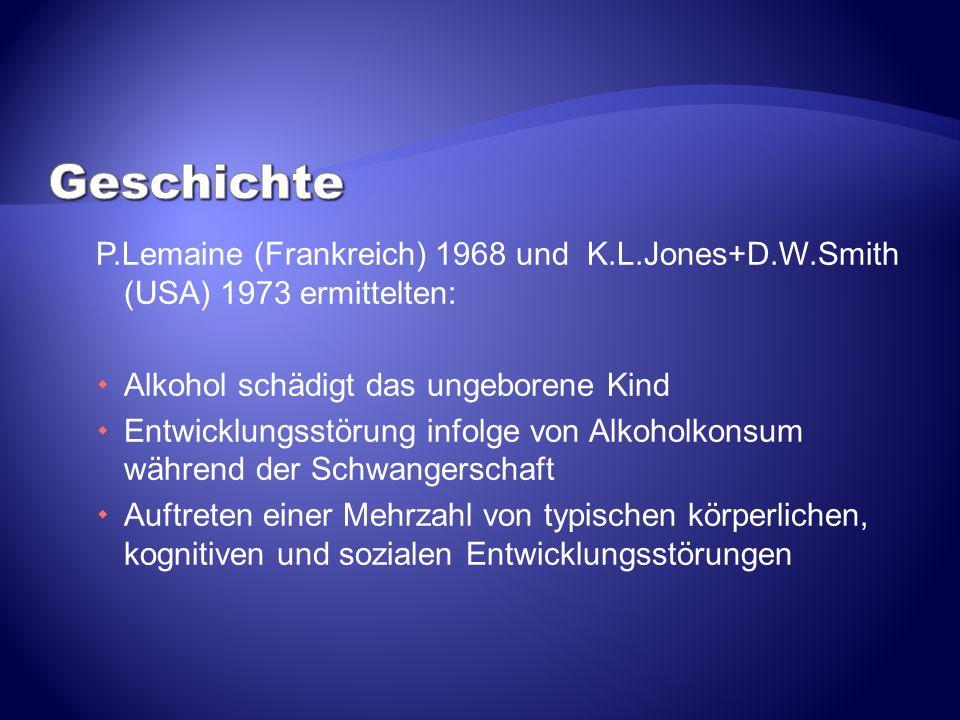 P.Lemaine (Frankreich) 1968 und K.L.Jones+D.W.Smith (USA) 1973 ermittelten: Alkohol schädigt das ungeborene Kind Entwicklungsstörung infolge von Alkoh