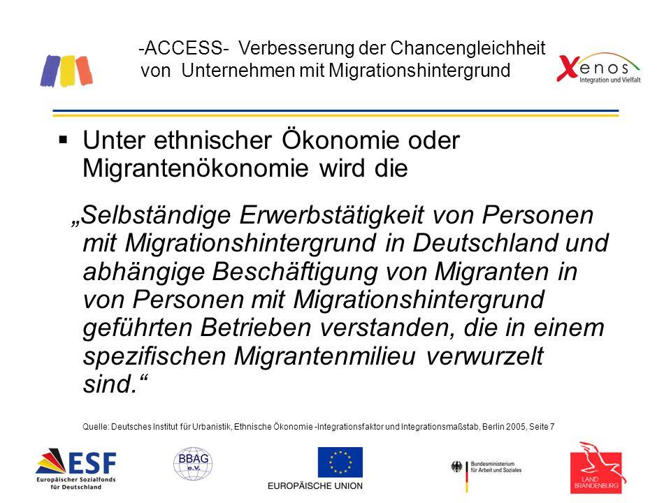 -ACCESS- Verbesserung der Chancengleichheit von Unternehmen mit Migrationshintergrund Unter ethnischer Ökonomie oder Migrantenökonomie wird die Selbständige Erwerbstätigkeit von Personen mit Migrationshintergrund in Deutschland und abhängige Beschäftigung von Migranten in von Personen mit Migrationshintergrund geführten Betrieben verstanden, die in einem spezifischen Migrantenmilieu verwurzelt sind.