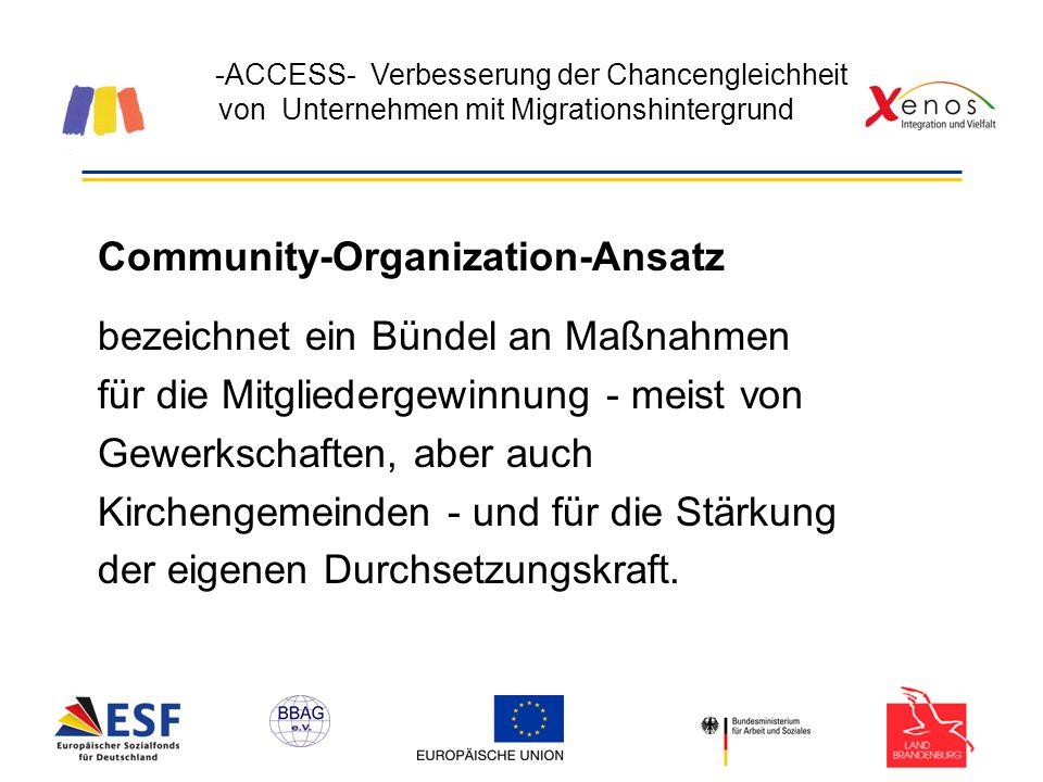 -ACCESS- Verbesserung der Chancengleichheit von Unternehmen mit Migrationshintergrund Community-Organization-Ansatz bezeichnet ein Bündel an Maßnahmen für die Mitgliedergewinnung - meist von Gewerkschaften, aber auch Kirchengemeinden - und für die Stärkung der eigenen Durchsetzungskraft.