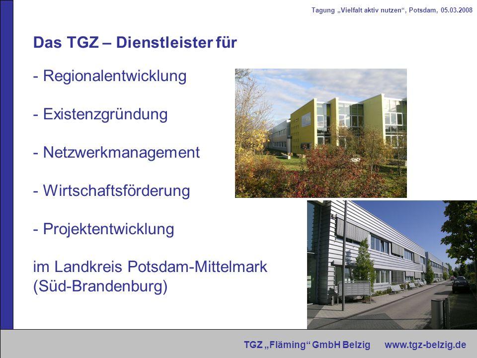 Tagung Vielfalt aktiv nutzen, Potsdam, 05.03.2008 TGZ Fläming GmbH Belzig www.tgz-belzig.de Das TGZ – Dienstleister für - Regionalentwicklung - Existe