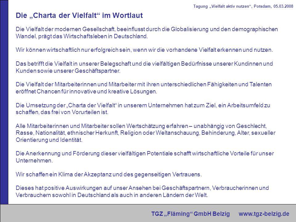 Tagung Vielfalt aktiv nutzen, Potsdam, 05.03.2008 TGZ Fläming GmbH Belzig www.tgz-belzig.de Im Rahmen dieser Charta werden wir - eine Unternehmenskultur pflegen, die von gegenseitigem Respekt und Wertschätzung jedes Einzelne geprägt ist.