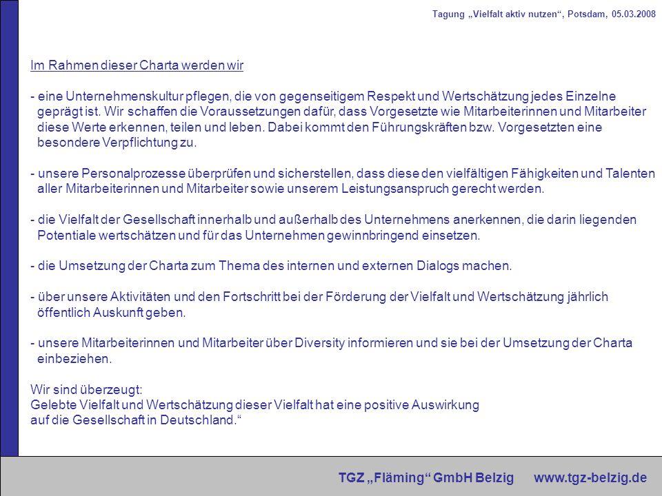 Tagung Vielfalt aktiv nutzen, Potsdam, 05.03.2008 TGZ Fläming GmbH Belzig www.tgz-belzig.de Charta der Vielfalt Als eines der ersten Kleinstunternehmen bundesweit unterzeichneten wir die Charta der Vielfalt im Mai 2007.