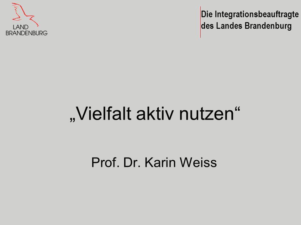 Die Integrationsbeauftragte des Landes Brandenburg Vielfalt aktiv nutzen Prof. Dr. Karin Weiss