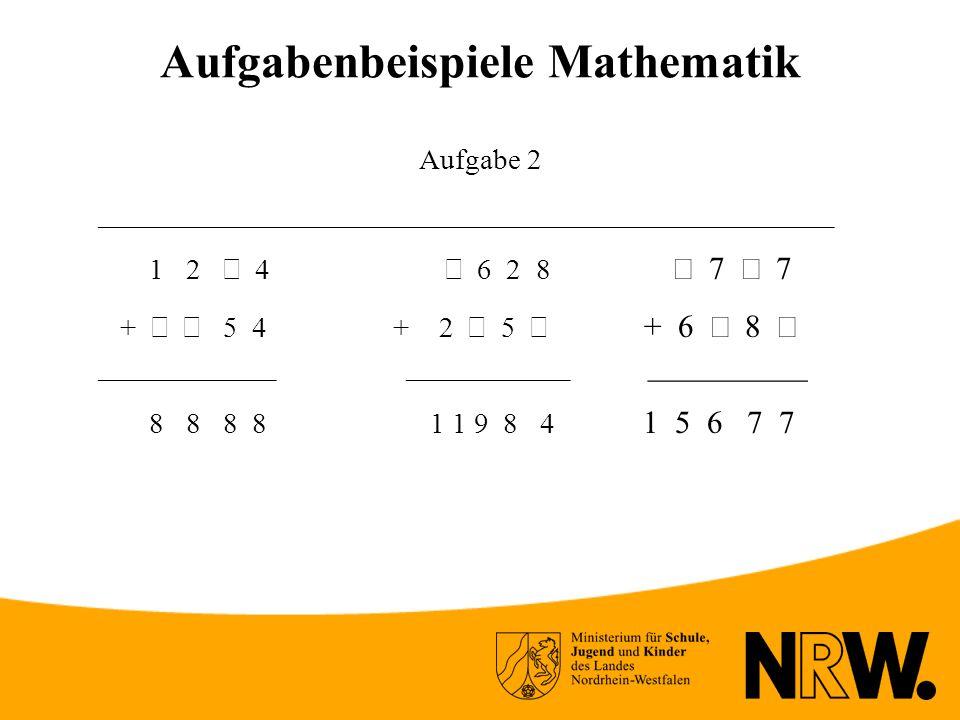 Aufgabenbeispiele Mathematik Aufgabe 2 __________________________________________________ 1 2 4 6 2 8 7 7 + 5 4 + 2 5 + 6 8 ____________ ___________ __________ 8 8 8 8 1 1 9 8 4 1 5 6 7 7