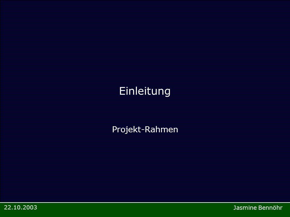 Jasmine Bennöhr 22.10.2003 Einleitung Projekt-Rahmen
