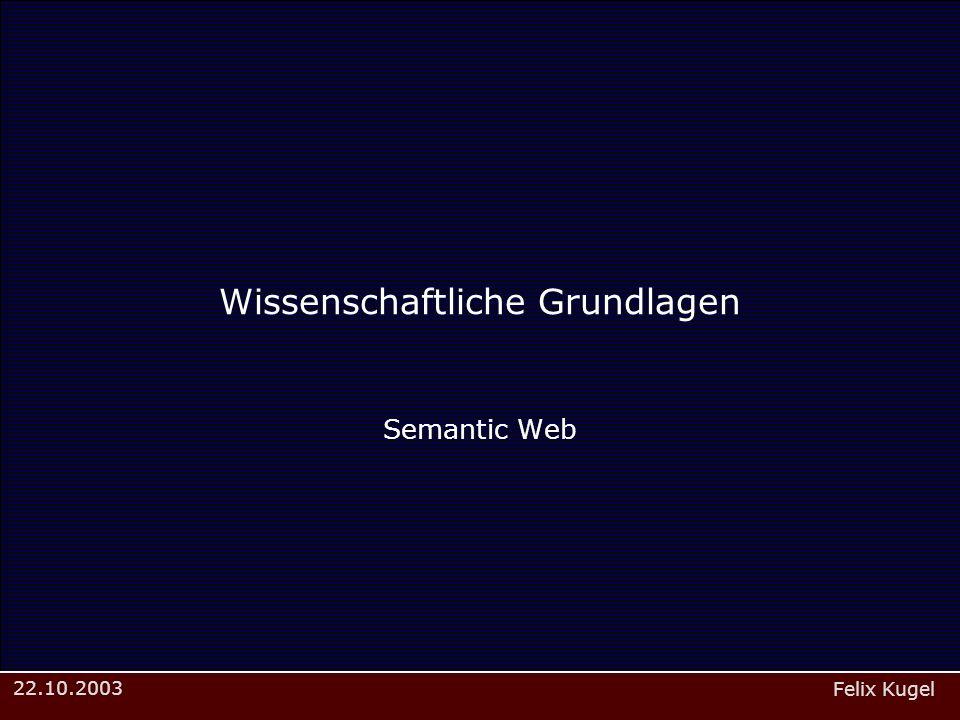 Felix Kugel 22.10.2003 Wissenschaftliche Grundlagen Semantic Web