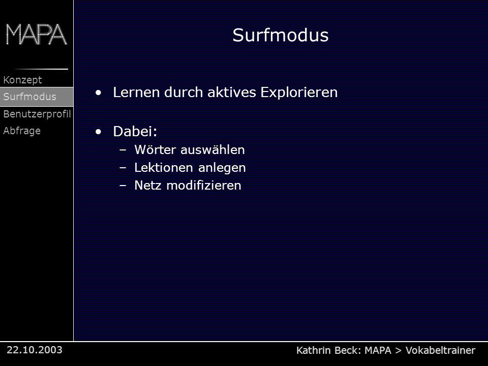 Kathrin Beck: MAPA > Vokabeltrainer Konzept Surfmodus Benutzerprofil Abfrage 22.10.2003 Surfmodus Lernen durch aktives Explorieren Dabei: –Wörter ausw