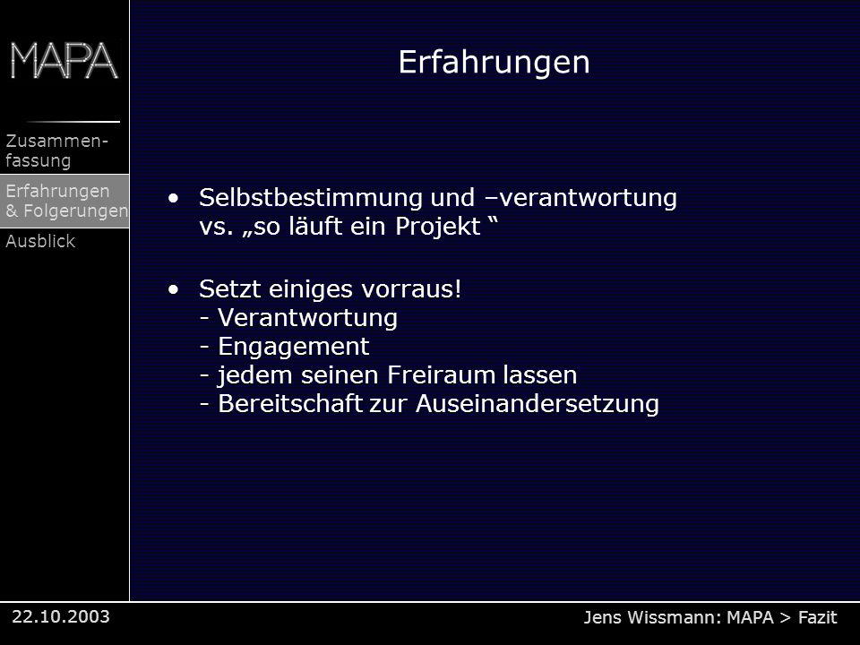 Jens Wissmann: MAPA > Fazit Zusammen- fassung Erfahrungen & Folgerungen Ausblick 22.10.2003 Erfahrungen Selbstbestimmung und –verantwortung vs. so läu