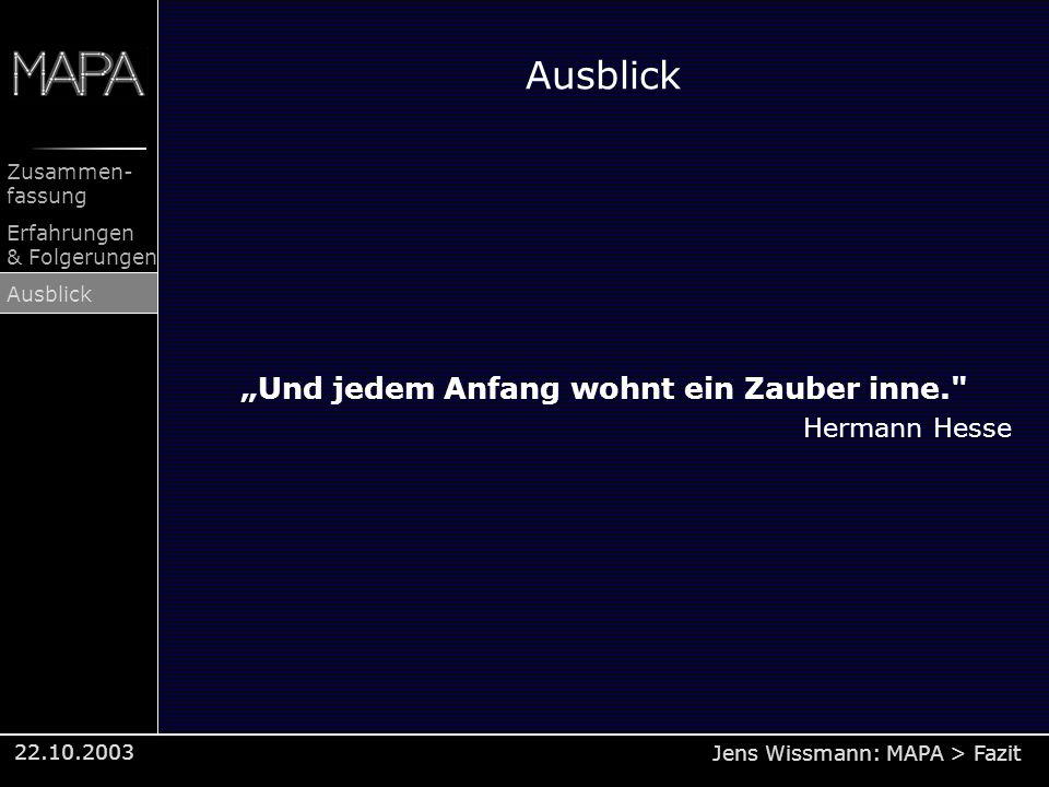 Jens Wissmann: MAPA > Fazit Zusammen- fassung Erfahrungen & Folgerungen Ausblick 22.10.2003 Ausblick Und jedem Anfang wohnt ein Zauber inne.