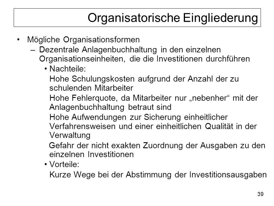39 Organisatorische Eingliederung Mögliche Organisationsformen –Dezentrale Anlagenbuchhaltung in den einzelnen Organisationseinheiten, die die Investi