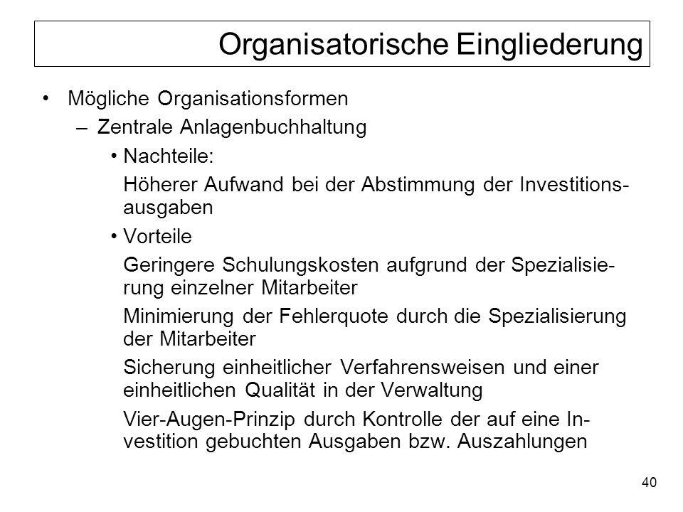 40 Organisatorische Eingliederung Mögliche Organisationsformen –Zentrale Anlagenbuchhaltung Nachteile: Höherer Aufwand bei der Abstimmung der Investit