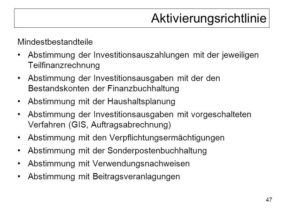 47 Aktivierungsrichtlinie Mindestbestandteile Abstimmung der Investitionsauszahlungen mit der jeweiligen Teilfinanzrechnung Abstimmung der Investition