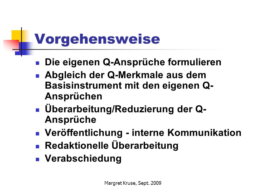 Margret Kruse, Sept. 2009 Vorgehensweise Die eigenen Q-Ansprüche formulieren Abgleich der Q-Merkmale aus dem Basisinstrument mit den eigenen Q- Ansprü