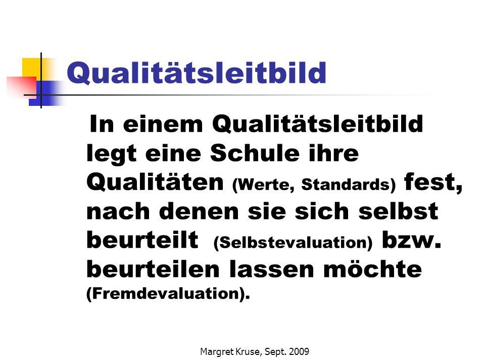 Margret Kruse, Sept. 2009 Qualitätsleitbild In einem Qualitätsleitbild legt eine Schule ihre Qualitäten (Werte, Standards) fest, nach denen sie sich s