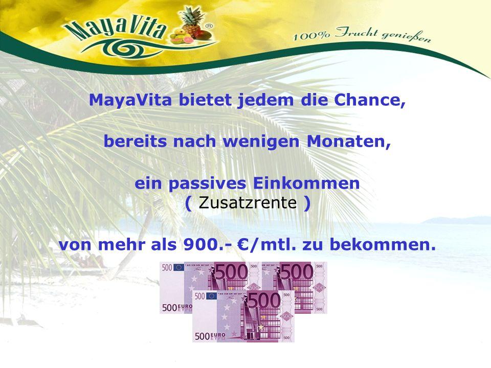 MayaVita bietet jedem die Chance, bereits nach wenigen Monaten, ein passives Einkommen ( Zusatzrente ) von mehr als 900.- /mtl. zu bekommen.
