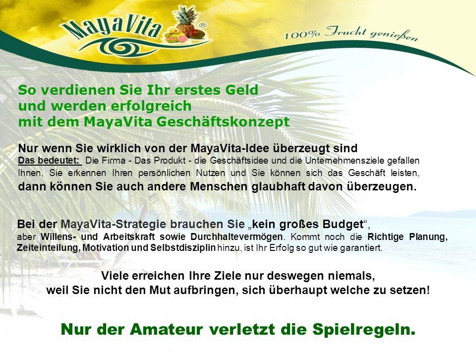 So verdienen Sie Ihr erstes Geld und werden erfolgreich mit dem MayaVita Geschäftskonzept Nur wenn Sie wirklich von der MayaVita-Idee überzeugt sind D