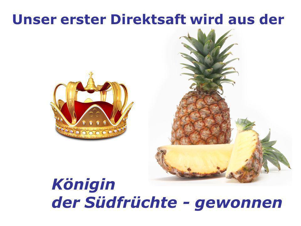 Unser erster Direktsaft wird aus der Königin der Südfrüchte - gewonnen