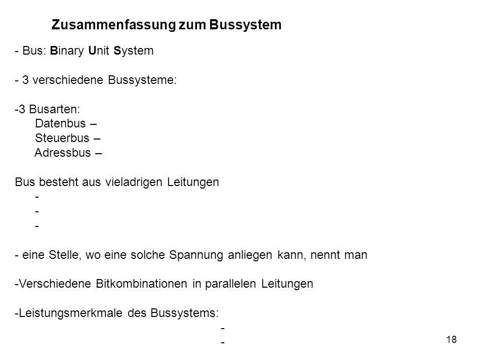18 Zusammenfassung zum Bussystem - Bus: Binary Unit System - 3 verschiedene Bussysteme: -3 Busarten: Datenbus – Steuerbus – Adressbus – Bus besteht au