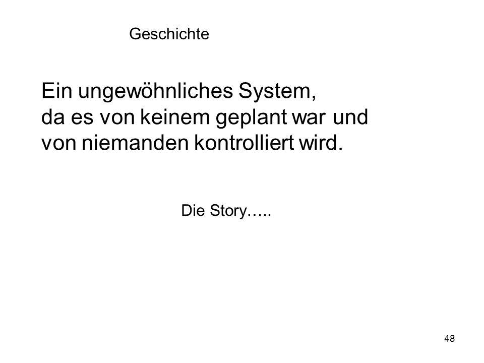 48 Geschichte Ein ungewöhnliches System, da es von keinem geplant war und von niemanden kontrolliert wird. Die Story…..