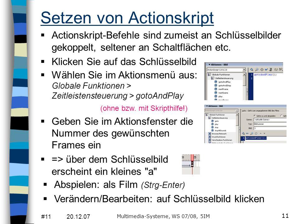 #11 20.12.07 Multimedia-Systeme, WS 07/08, 5IM 11 Setzen von Actionskript Actionskript-Befehle sind zumeist an Schlüsselbilder gekoppelt, seltener an