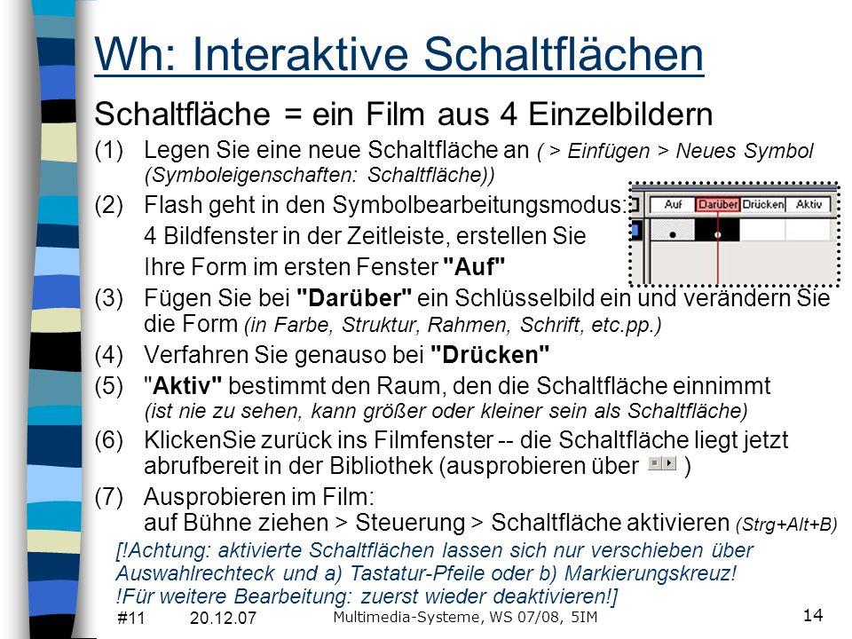 #11 20.12.07 Multimedia-Systeme, WS 07/08, 5IM 14 Wh: Interaktive Schaltflächen Schaltfläche = ein Film aus 4 Einzelbildern (1)Legen Sie eine neue Sch