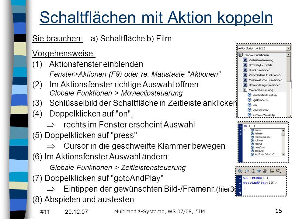 #11 20.12.07 Multimedia-Systeme, WS 07/08, 5IM 15 Schaltflächen mit Aktion koppeln Sie brauchen: a) Schaltfläche b) Film Vorgehensweise: (1)Aktionsfen