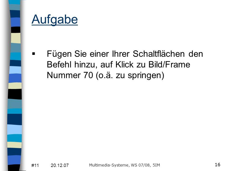 #11 20.12.07 Multimedia-Systeme, WS 07/08, 5IM 16 Aufgabe Fügen Sie einer Ihrer Schaltflächen den Befehl hinzu, auf Klick zu Bild/Frame Nummer 70 (o.ä