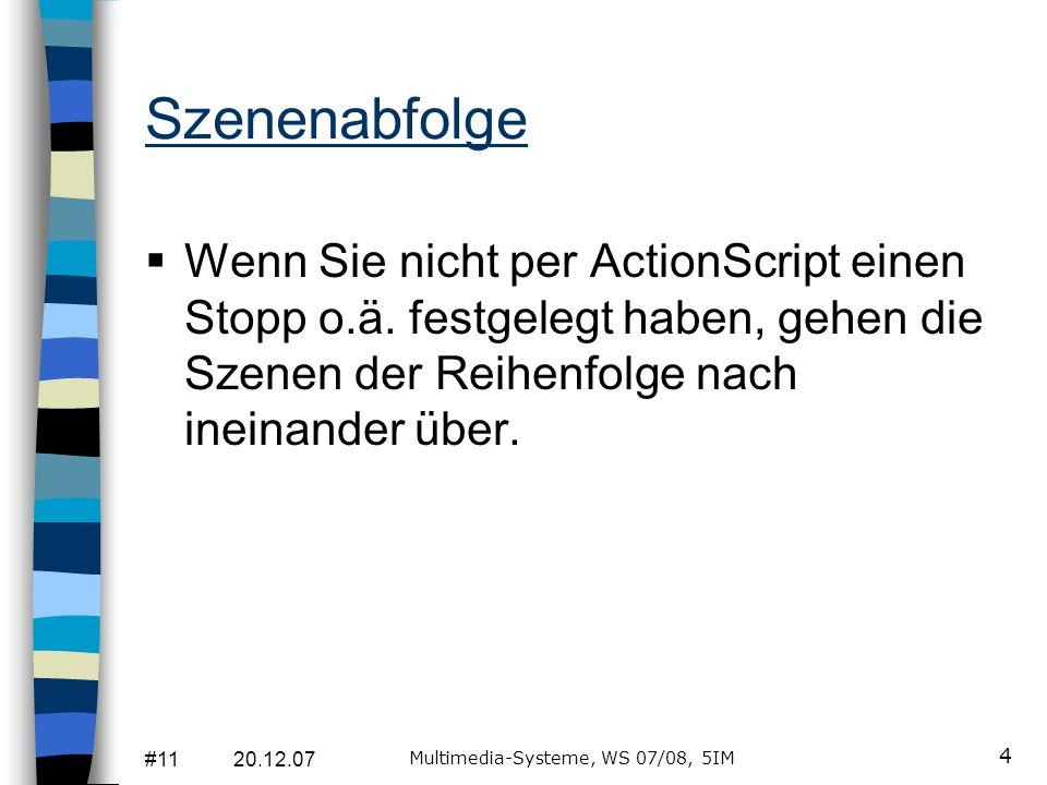 #11 20.12.07 Multimedia-Systeme, WS 07/08, 5IM 4 Szenenabfolge Wenn Sie nicht per ActionScript einen Stopp o.ä. festgelegt haben, gehen die Szenen der