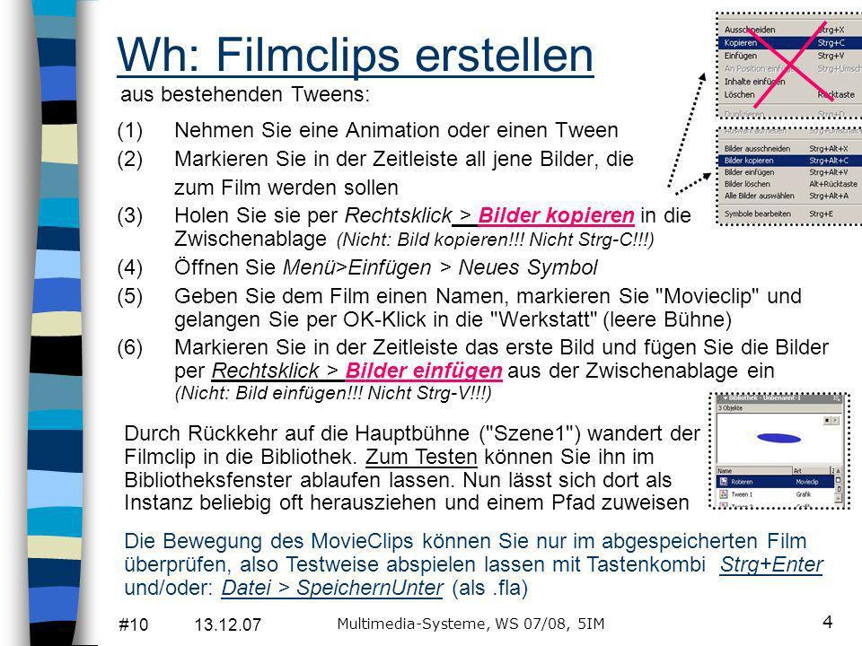 #10 13.12.07 Multimedia-Systeme, WS 07/08, 5IM 4 (1)Nehmen Sie eine Animation oder einen Tween (2)Markieren Sie in der Zeitleiste all jene Bilder, die zum Film werden sollen (3)Holen Sie sie per Rechtsklick > Bilder kopieren in die Zwischenablage (Nicht: Bild kopieren!!.