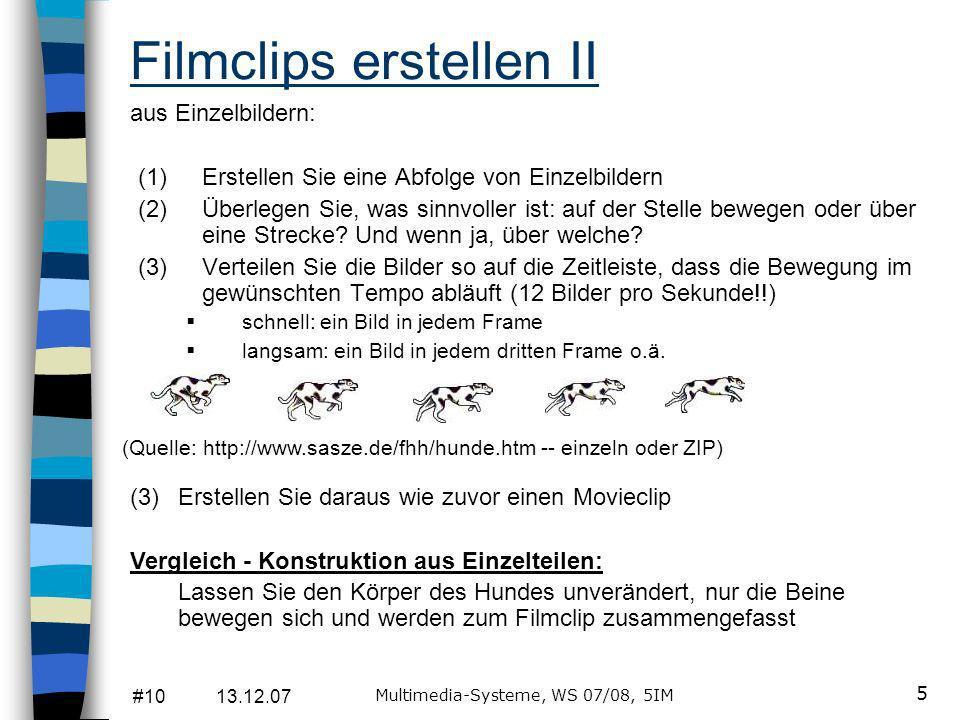 #10 13.12.07 Multimedia-Systeme, WS 07/08, 5IM 5 Filmclips erstellen II (1)Erstellen Sie eine Abfolge von Einzelbildern (2)Überlegen Sie, was sinnvoller ist: auf der Stelle bewegen oder über eine Strecke.