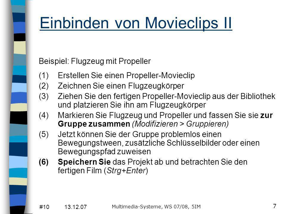 #10 13.12.07 Multimedia-Systeme, WS 07/08, 5IM 7 Einbinden von Movieclips II Beispiel: Flugzeug mit Propeller (1)Erstellen Sie einen Propeller-Movieclip (2)Zeichnen Sie einen Flugzeugkörper (3)Ziehen Sie den fertigen Propeller-Movieclip aus der Bibliothek und platzieren Sie ihn am Flugzeugkörper (4)Markieren Sie Flugzeug und Propeller und fassen Sie sie zur Gruppe zusammen (Modifizieren > Gruppieren) (5)Jetzt können Sie der Gruppe problemlos einen Bewegungstween, zusätzliche Schlüsselbilder oder einen Bewegungspfad zuweisen (6)Speichern Sie das Projekt ab und betrachten Sie den fertigen Film (Strg+Enter)