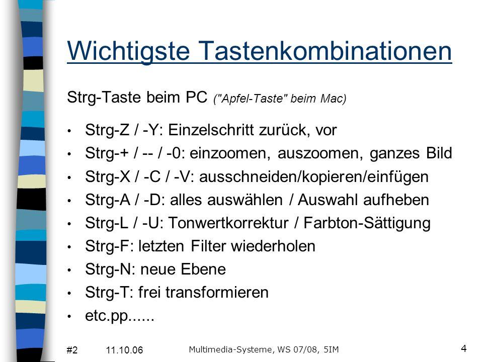 #2 11.10.06 Multimedia-Systeme, WS 07/08, 5IM 4 Wichtigste Tastenkombinationen Strg-Taste beim PC ( Apfel-Taste beim Mac) Strg-Z / -Y: Einzelschritt zurück, vor Strg-+ / -- / -0: einzoomen, auszoomen, ganzes Bild Strg-X / -C / -V: ausschneiden/kopieren/einfügen Strg-A / -D: alles auswählen / Auswahl aufheben Strg-L / -U: Tonwertkorrektur / Farbton-Sättigung Strg-F: letzten Filter wiederholen Strg-N: neue Ebene Strg-T: frei transformieren etc.pp......