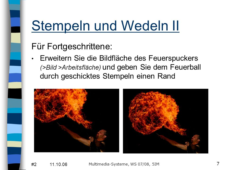 #2 11.10.06 Multimedia-Systeme, WS 07/08, 5IM 7 Stempeln und Wedeln II Für Fortgeschrittene: Erweitern Sie die Bildfläche des Feuerspuckers (>Bild >Arbeitsfläche) und geben Sie dem Feuerball durch geschicktes Stempeln einen Rand